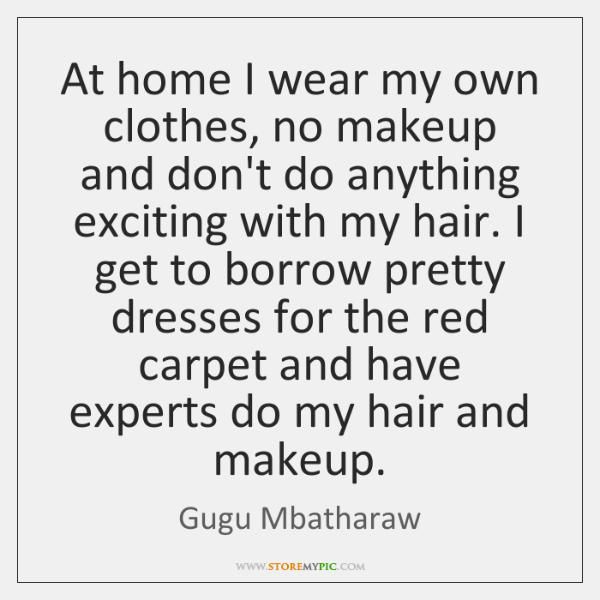 At home I wear my own clothes, no makeup and don't do ...