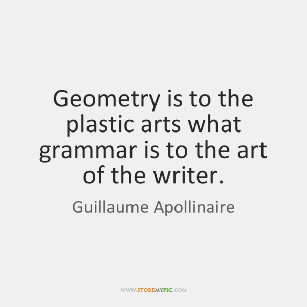 Geometry is to the plastic arts what grammar is to the art ...