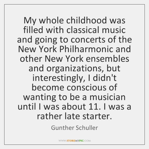 My whole childhood was filled with classical music and going to concerts ...