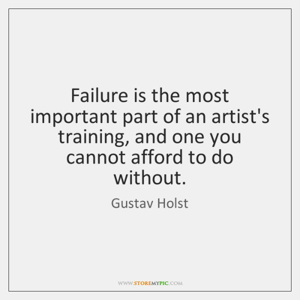 Failure is the most important part of an artist's training, and one ...