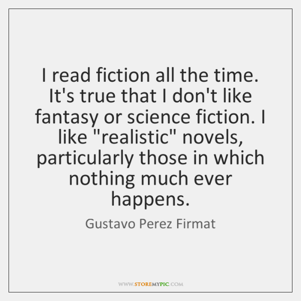 I read fiction all the time. It's true that I don't like ...