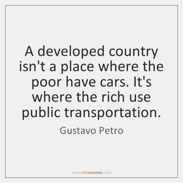 A developed country isn't a place where the poor have cars. It's ...