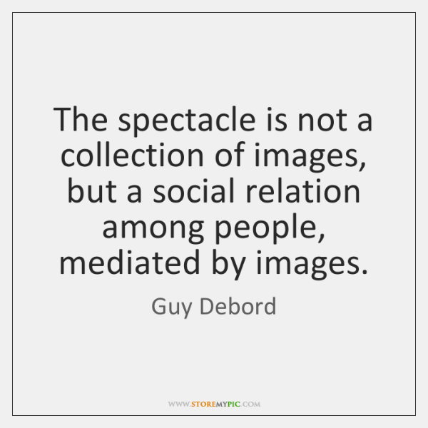 The spectacle is not a collection of images, but a social relation ...