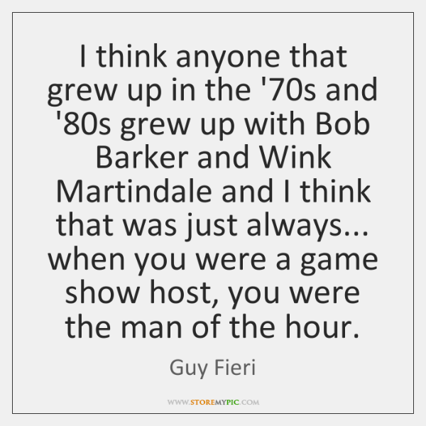 I think anyone that grew up in the '70s and '80...