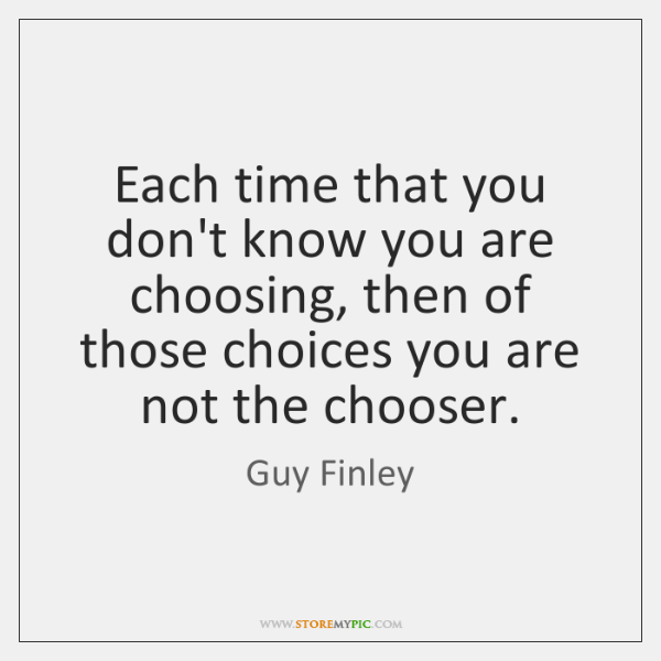 Each time that you don't know you are choosing, then of those ...