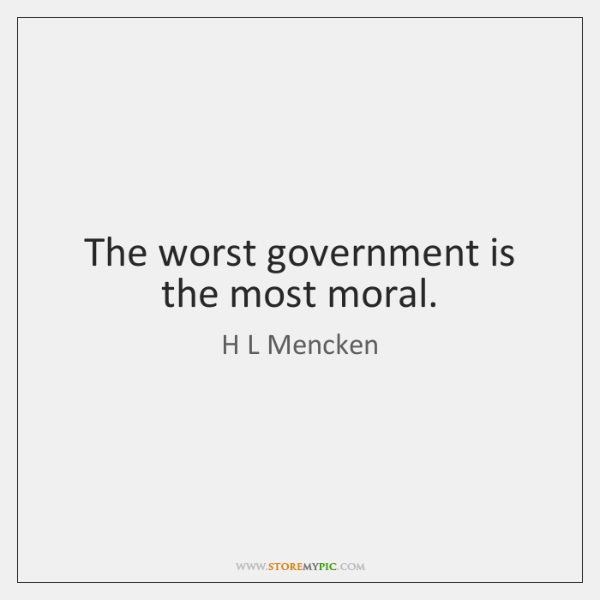 The worst government is the most moral.