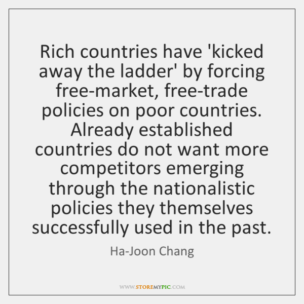 Rich countries have 'kicked away the ladder' by forcing free-market, free-trade policies ...