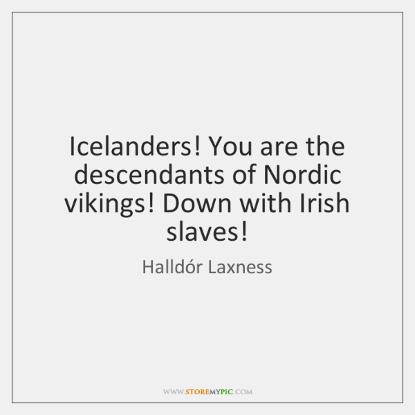 Icelanders! You are the descendants of Nordic vikings! Down with Irish slaves!