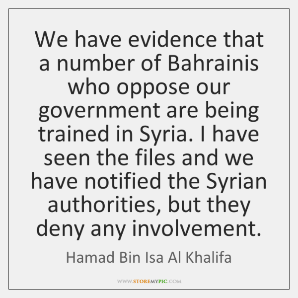 We have evidence that a number of Bahrainis who oppose our government ...