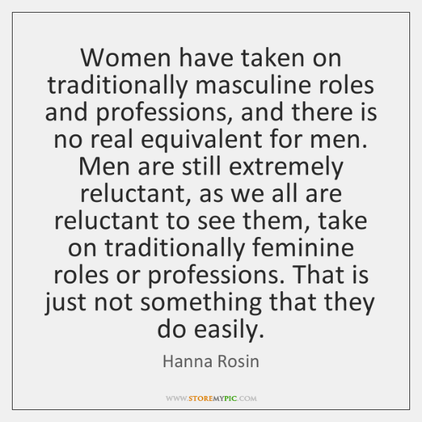 Women have taken on traditionally masculine roles and professions, and there is ...