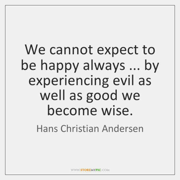 We cannot expect to be happy always ... by experiencing evil as well ...