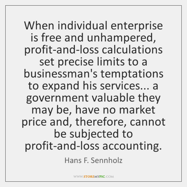 When individual enterprise is free and unhampered, profit-and-loss calculations set precise limits .
