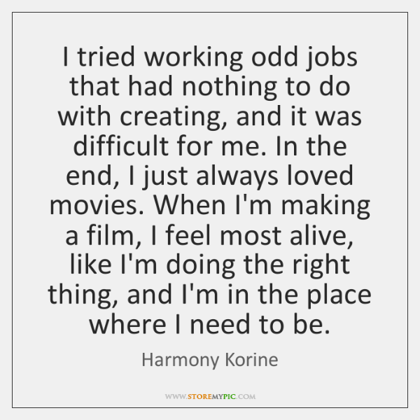 I tried working odd jobs that had nothing to do with creating, ...