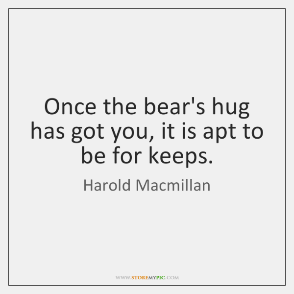 Once the bear's hug has got you, it is apt to be ...