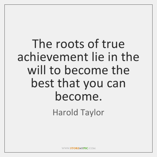 The roots of true achievement lie in the will to become the ...