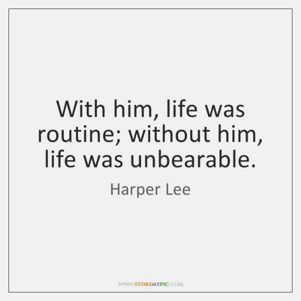 With him, life was routine; without him, life was unbearable.