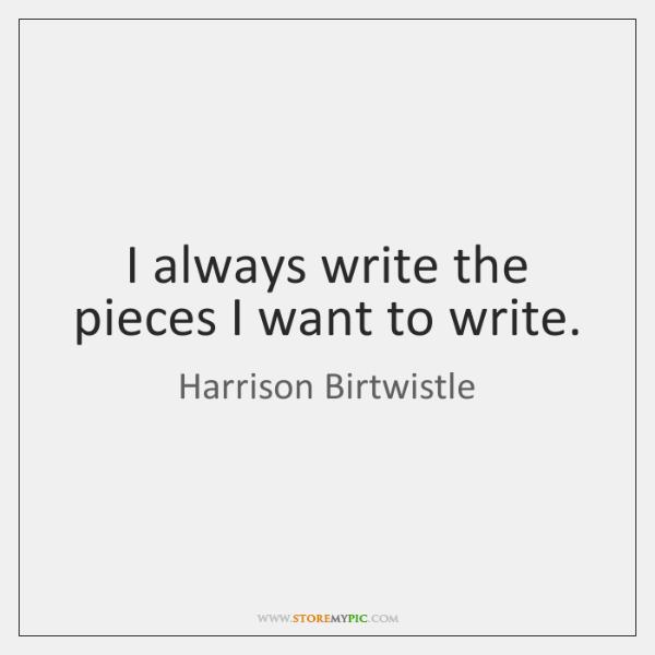 I always write the pieces I want to write.