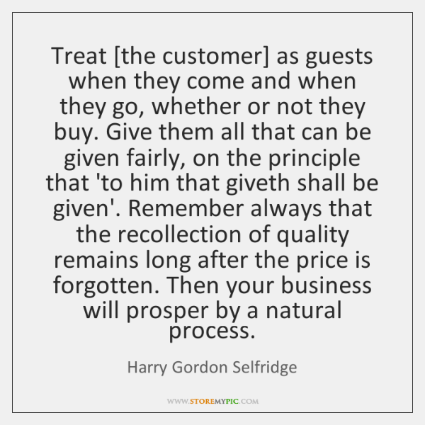 Treat [the customer] as guests when they come and when they go, ...