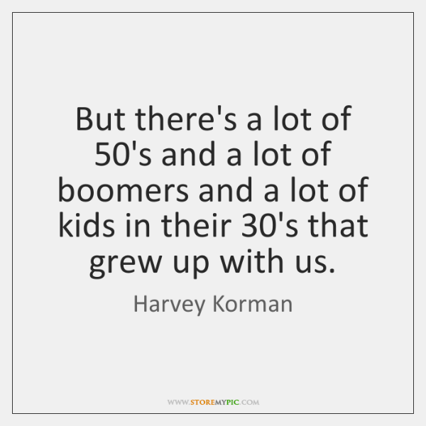 But there's a lot of 50's and a lot of boomers and ...