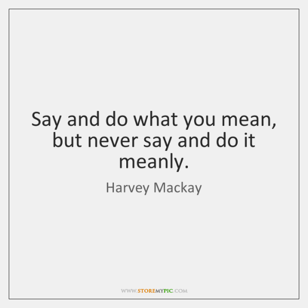 Say and do what you mean, but never say and do it ...