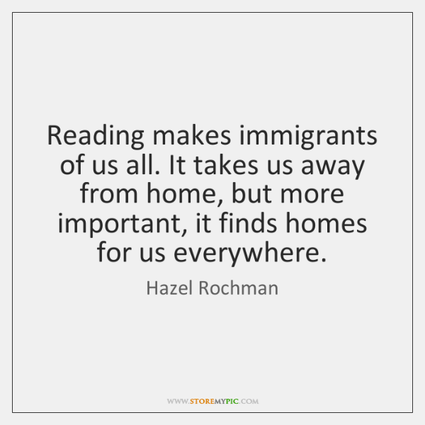 Reading makes immigrants of us all. It takes us away from home, ...
