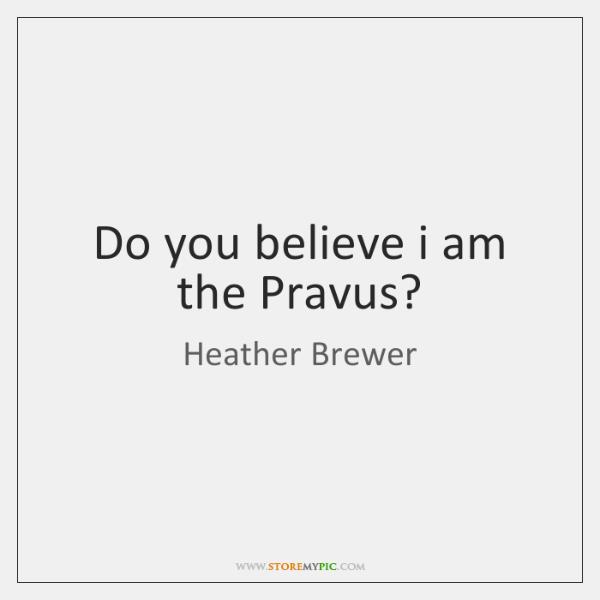 Do you believe i am the Pravus?