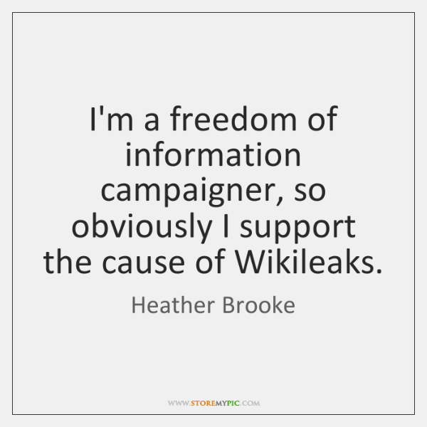 I'm a freedom of information campaigner, so obviously I support the cause ...