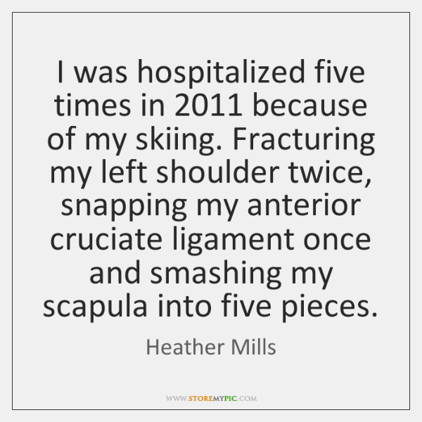 I was hospitalized five times in 2011 because of my skiing. Fracturing my ...