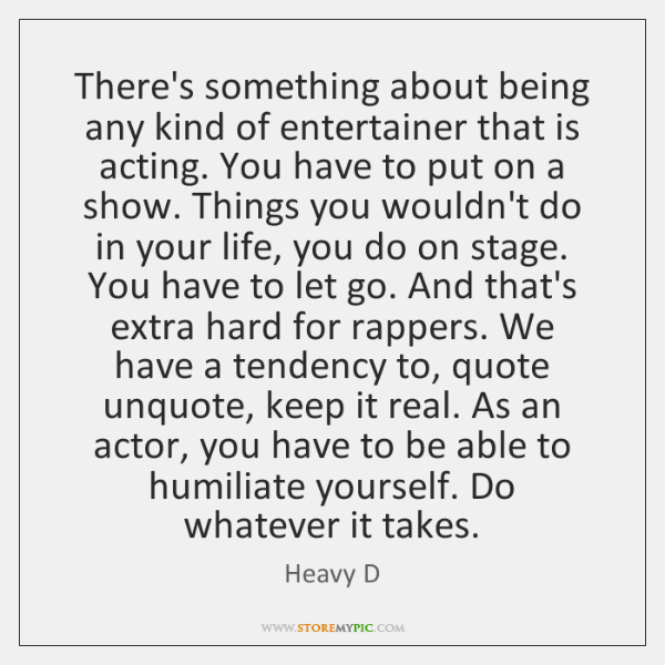 There's something about being any kind of entertainer that is acting. You ...
