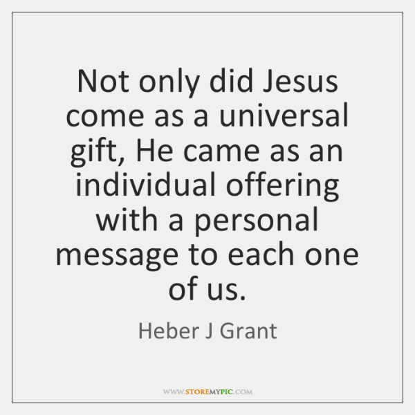 Not only did Jesus come as a universal gift, He came as ...
