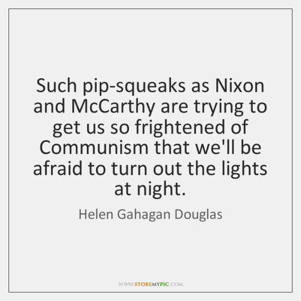 Such pip-squeaks as Nixon and McCarthy are trying to get us so ...