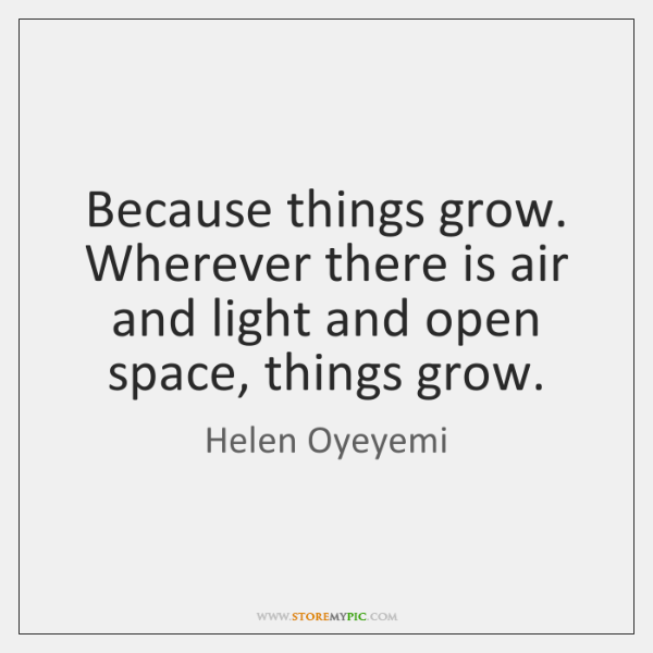 Because things grow. Wherever there is air and light and open space, ...
