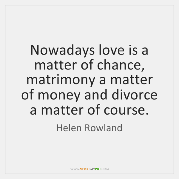 Nowadays love is a matter of chance, matrimony a matter of money ...