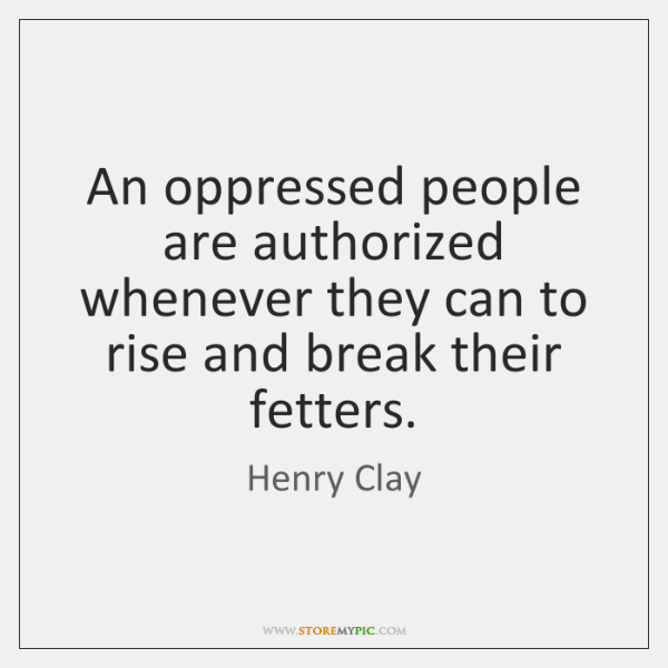 An oppressed people are authorized whenever they can to rise and break ...