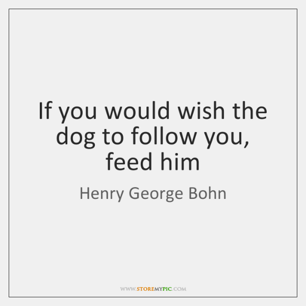 If you would wish the dog to follow you, feed him