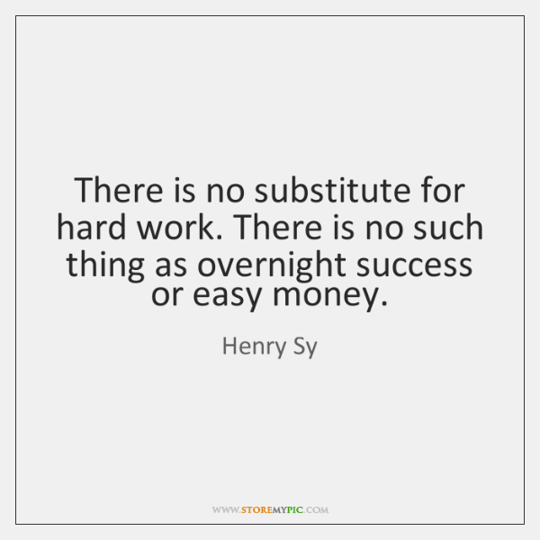 There is no substitute for hard work. There is no such thing ...
