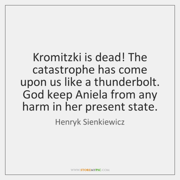Kromitzki is dead! The catastrophe has come upon us like a thunderbolt. ...
