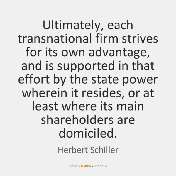 Ultimately, each transnational firm strives for its own advantage, and is supported ...