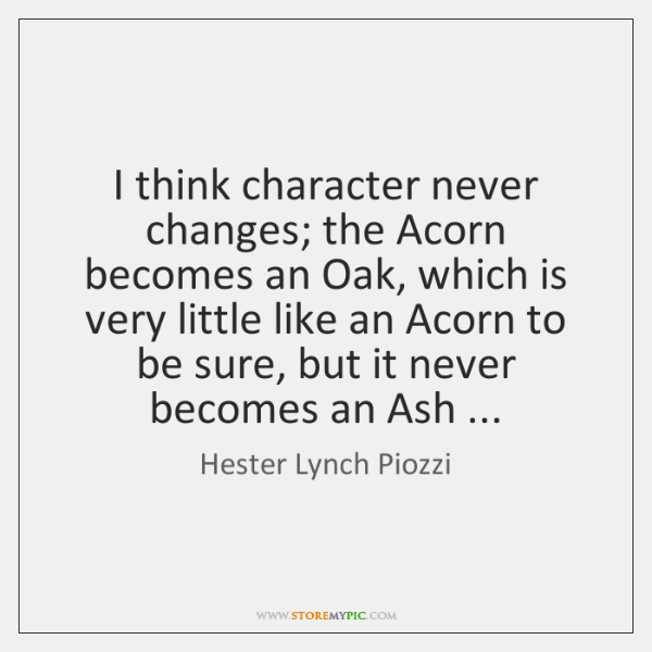 I think character never changes; the Acorn becomes an Oak, which is ...