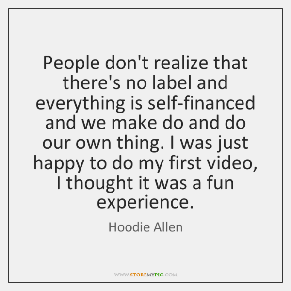 People don't realize that there's no label and everything is self-financed and ...