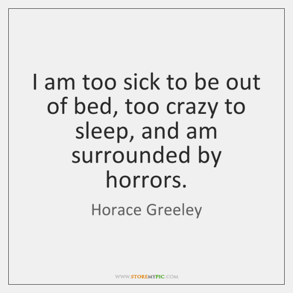 I am too sick to be out of bed, too crazy to ...