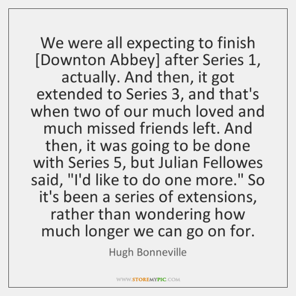 We were all expecting to finish [Downton Abbey] after Series 1, actually. And ...