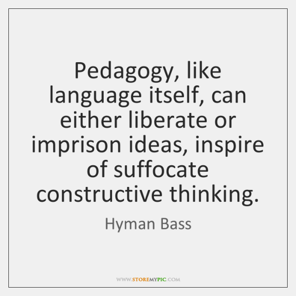 Pedagogy, like language itself, can either liberate or imprison ideas, inspire of ...