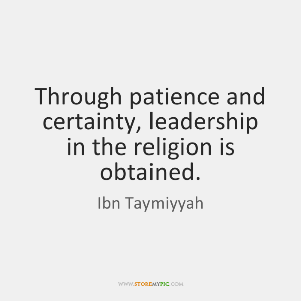 Through patience and certainty, leadership in the religion is obtained.