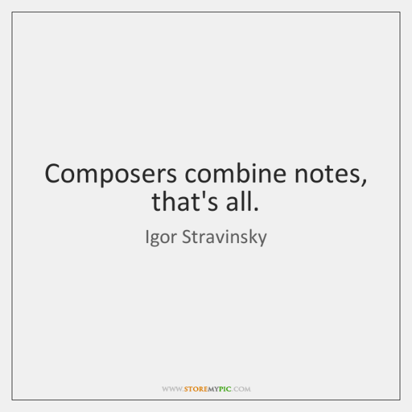 Composers combine notes, that's all.
