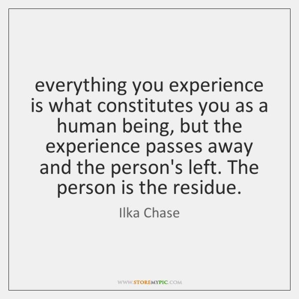 everything you experience is what constitutes you as a human being, but ...