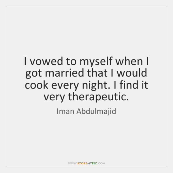 I vowed to myself when I got married that I would cook ...