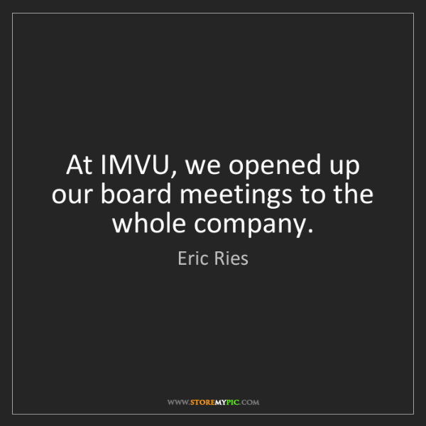 Eric Ries: At IMVU, we opened up our board meetings to the whole...