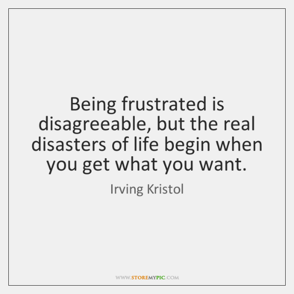 Being frustrated is disagreeable, but the real disasters of life begin when ...
