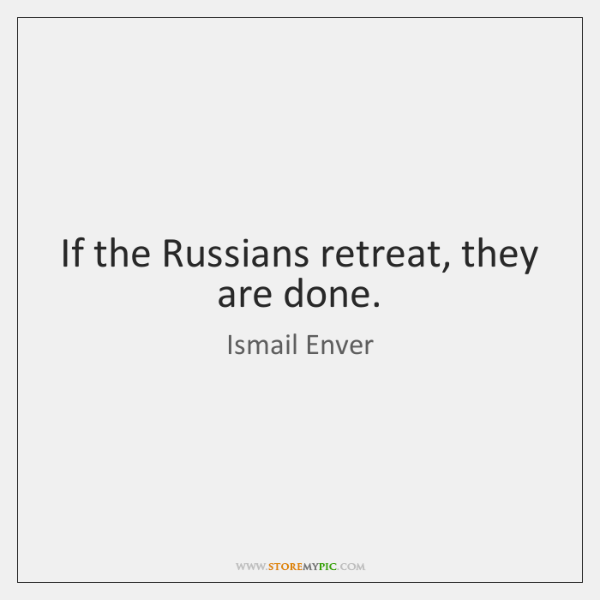 If the Russians retreat, they are done.